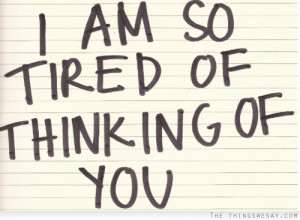 am so tired of thinking of you