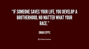 If someone saves your life, you develop a brotherhood, no matter what ...