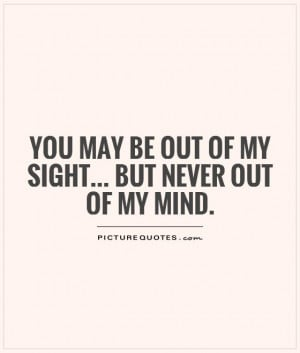 Out Of Sight Out Of Mind Quotes You may be out of my sight...