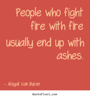 People who fight fire with fire usually end up with ashes. Abigail Van ...