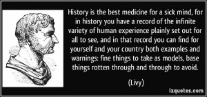 History is the best medicine for a sick mind, for in history you have ...