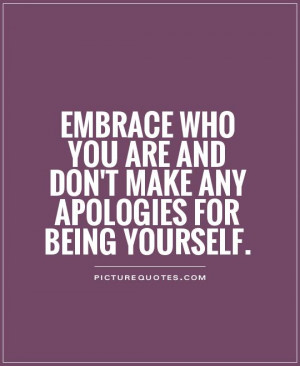 Embrace who you are and don't make any apologies for being yourself ...