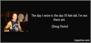 ... retire is the day I'll feel old. I'm not there yet. - Doug Flutie