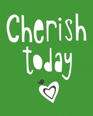 Cherish Today!
