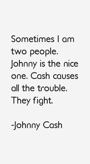 Sometimes I am two people. Johnny is the nice one. Cash causes all the ...