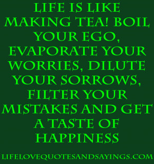 Life is like making tea ~ Boil your Ego, Evaporate your Worries ...