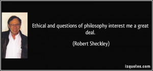 ... questions of philosophy interest me a great deal. - Robert Sheckley
