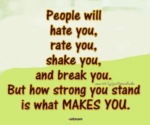... you, shake you and break you. But how strong you stand is what makes