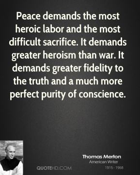 Peace demands the most heroic labor and the most difficult sacrifice ...