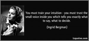 You must train your intuition - you must trust the small voice inside ...
