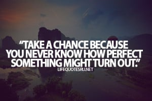 Take a chance because you never know how perfect