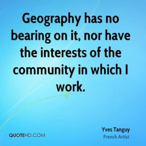 Yves Tanguy - Geography has no bearing on it, nor have the interests ...
