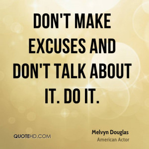 Don't Make Excuses And Don't Talk About It. Do It. - Melvyn ...