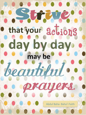... that your actions day by day may be beautiful prayers - Abdu'l-Baha
