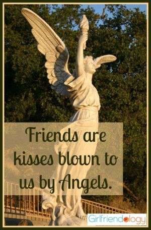 Friends are kisses blown to us by angels. ~Author Unknown #quote