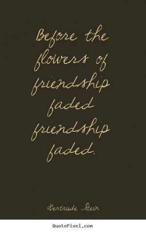 Quotes about friendship - Before the flowers of friendship faded ...