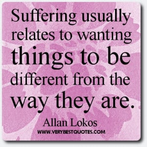 Suffering quotes - Suffering usually relates to wanting things to be ...