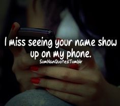 miss seeing your name show up on my phone. More