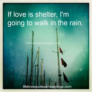 If love is shelter, I'm going to walk in the rain.