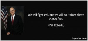 We will fight evil, but we will do it from above 15,000 feet. - Pat ...
