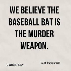 Capt. Ramon Vela - We believe the baseball bat is the murder weapon.