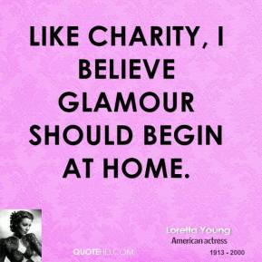 Loretta Young - Like charity, I believe glamour should begin at home.