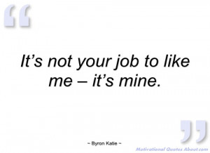it's not your job to like me – it's mine byron katie