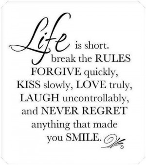 Life is short. Break the rules forgive quickly, kiss slowly, love ...