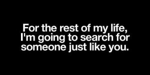 ... rest of my life, I'm going to search for someone just like you