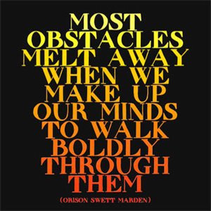 Most obstacles melt away when we make up our minds to walk boldly ...