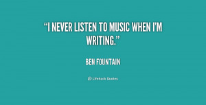 never listen to music when I'm writing.""