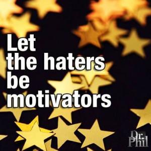 Haters = Motivators.