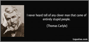 ... any clever man that came of entirely stupid people. - Thomas Carlyle