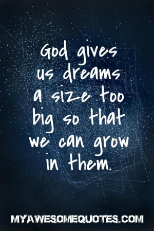 God gives us dreams a size too big so that we can grow in them.