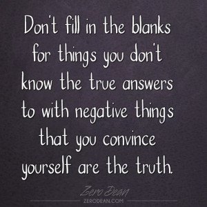 Don't fill in the blanks for things you don't know the true answers to ...