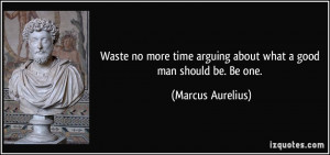 ... arguing about what a good man should be. Be one. - Marcus Aurelius