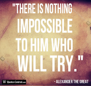 There is nothing impossible to him who will try.