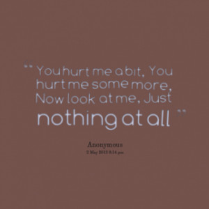 You hurt me a bit, You hurt me some more, Now look at me, Just nothing ...