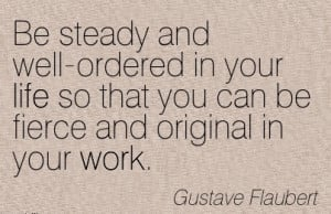 famous-work-quote-by-gustave-flaubert-be-steady-and-well-ordered-in ...