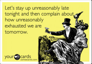 Funny Friendship Ecard: Let's stay up unreasonably late tonight and ...