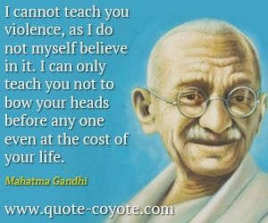 cannot teach you violence, as I do not myself believe in it. I can ...