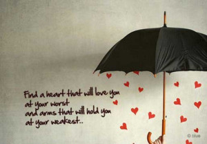 Find a heart that will love you at your worst, and arms that will hold ...