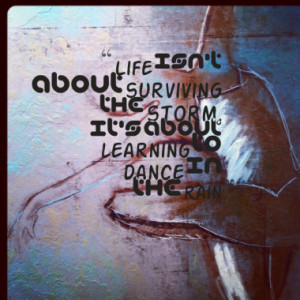 ... about surviving the storm, it's about learning to dance in the rain