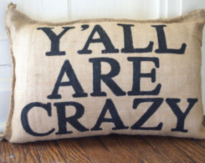 ... Burlap Pillow - Y'all A re Crazy - family reunion - quote pillow