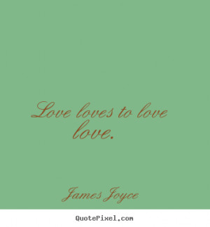 James Joyce poster quote - Love loves to love love. - Love quotes