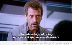 The advantage of being a freak is it makes you stronger.