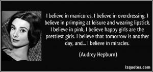 believe in manicures. I believe in overdressing. I believe in ...