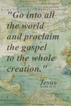 Go ye into all the world and preach the gospel More