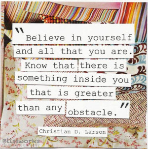in yourself and all that you are. Know that there is something inside ...