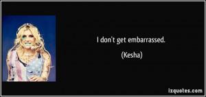 don't get embarrassed. - Kesha